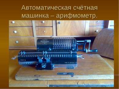 Автоматическая счётная машинка – арифмометр.