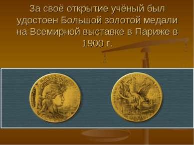 За своё открытие учёный был удостоен Большой золотой медали на Всемирной выст...