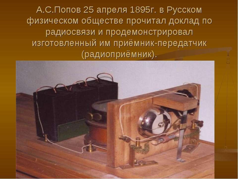 А.С.Попов 25 апреля 1895г. в Русском физическом обществе прочитал доклад по р...