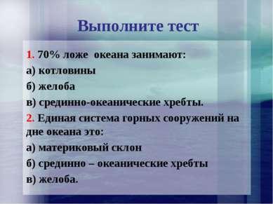 Выполните тест 1. 70% ложе океана занимают: а) котловины б) желоба в) срединн...
