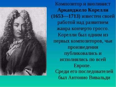 Композитор и виолинист Арканджело Корелли (1653—1713) известен своей работой ...