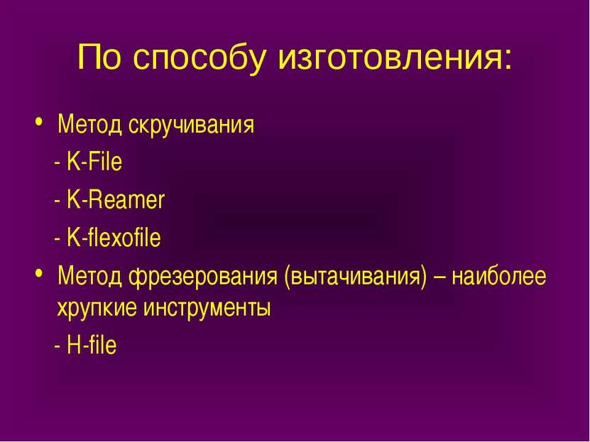 По способу изготовления: Метод скручивания - K-File - K-Reamer - K-flexofile ...