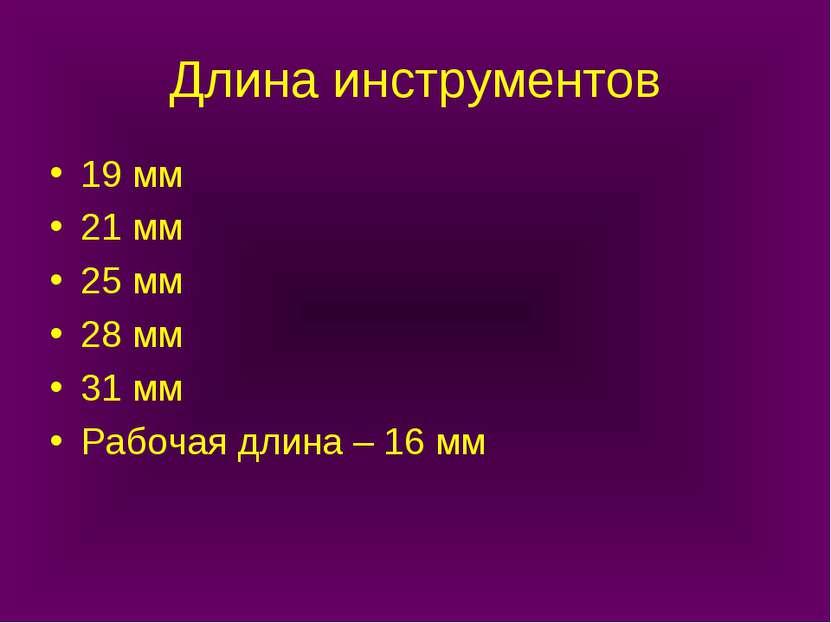 Длина инструментов 19 мм 21 мм 25 мм 28 мм 31 мм Рабочая длина – 16 мм