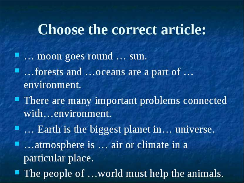 Choose the correct article: … moon goes round … sun. …forests and …oceans are...