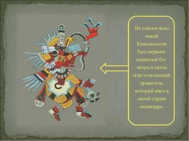 Не совсем ясно какой Кецалькоатль был первым: пернатый бог ветра и света или ...