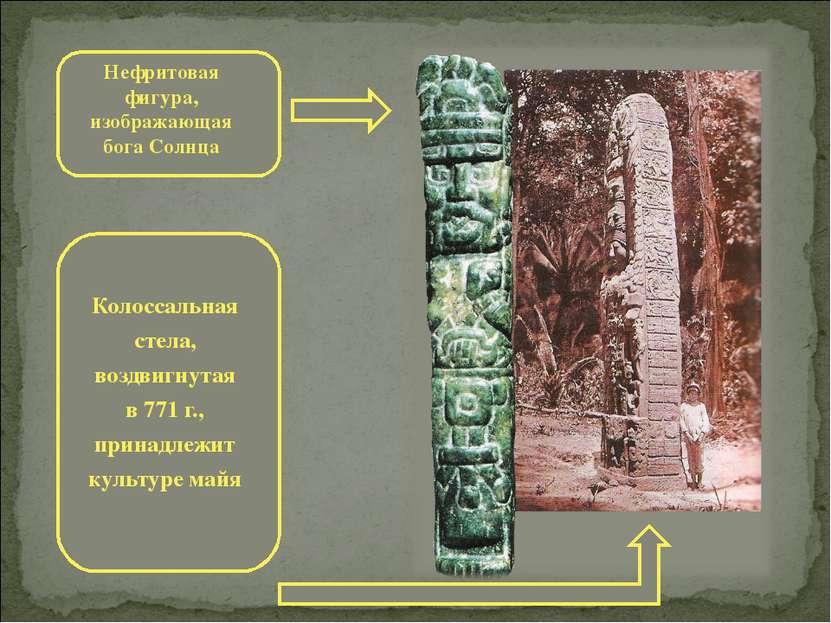 Нефритовая фигура, изображающая бога Солнца Колоссальная стела, воздвигнутая ...