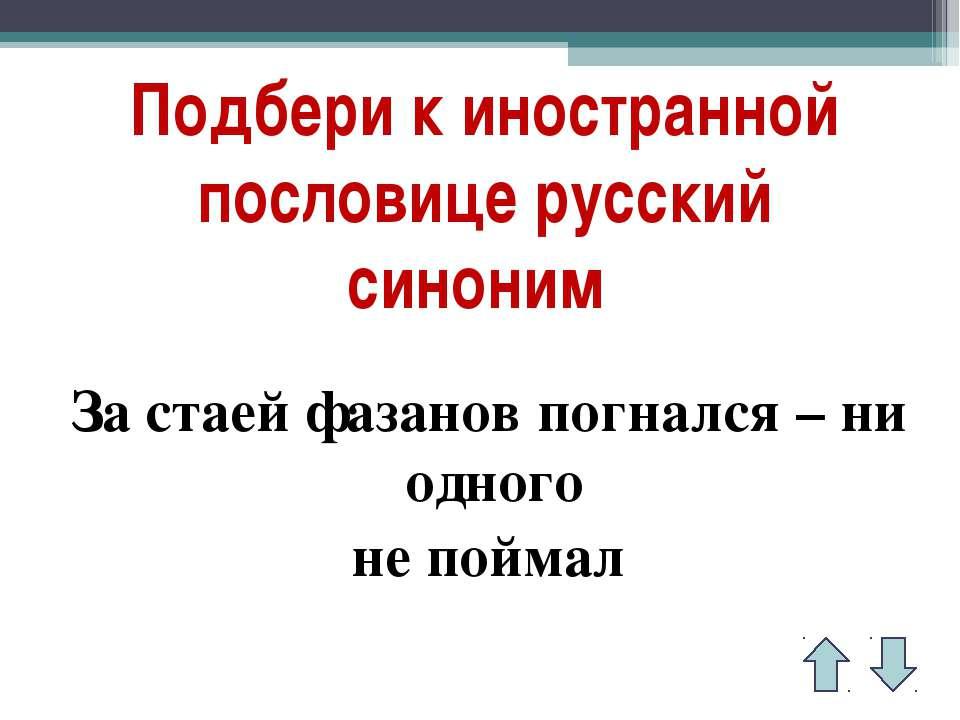 Подбери к иностранной пословице русский синоним За стаей фазанов погнался – н...