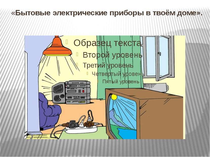 «Бытовые электрические приборы в твоём доме».