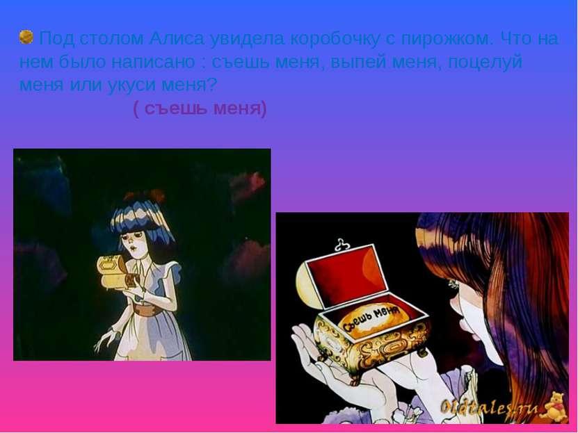 Под столом Алиса увидела коробочку с пирожком. Что на нем было написано : съе...