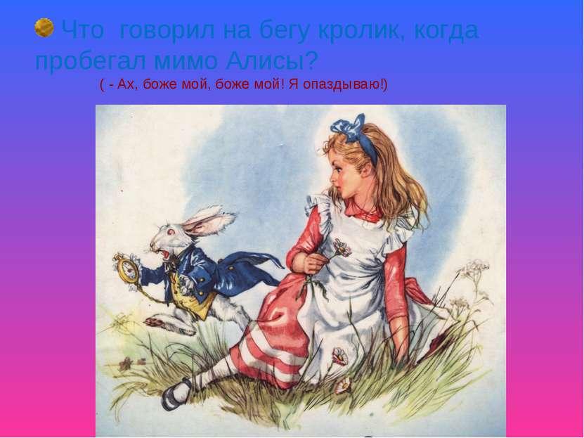Что говорил на бегу кролик, когда пробегал мимо Алисы? ( - Ах, боже мой, боже...