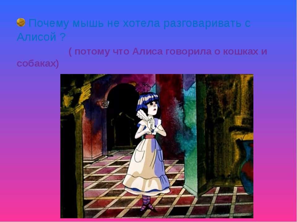 Почему мышь не хотела разговаривать с Алисой ? ( потому что Алиса говорила о ...