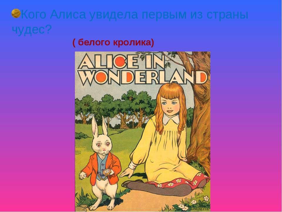 Кого Алиса увидела первым из страны чудес? ( белого кролика)