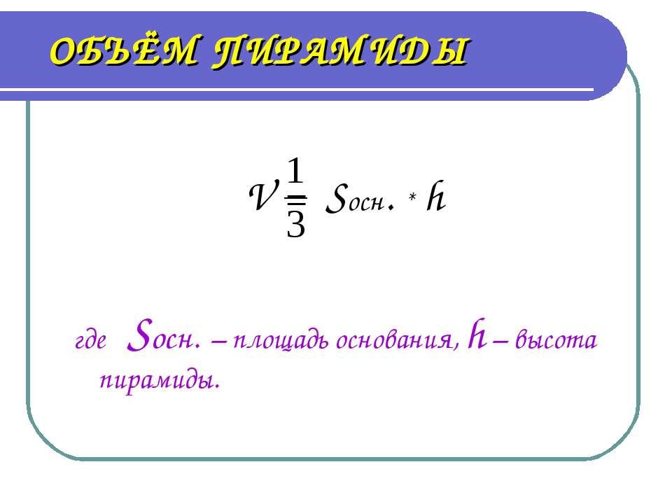 ОБЪЁМ ПИРАМИДЫ V = Sосн. * h где Sосн. – площадь основания, h – высота пирамиды.