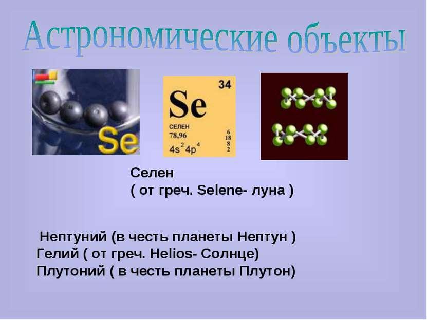 Селен ( от греч. Selene- луна ) Нептуний (в честь планеты Нептун ) Гелий ( от...