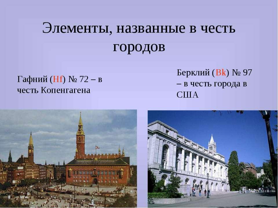 Элементы, названные в честь городов Гафний (Hf) № 72 – в честь Копенгагена Бе...