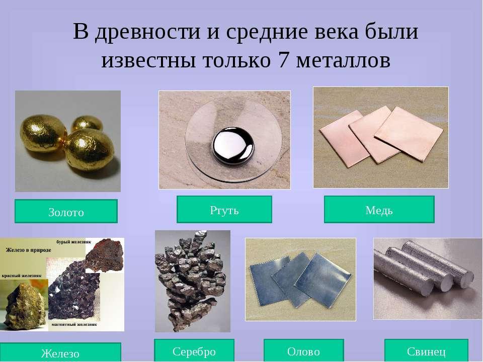 В древности и средние века были известны только 7 металлов Золото Ртуть Медь ...