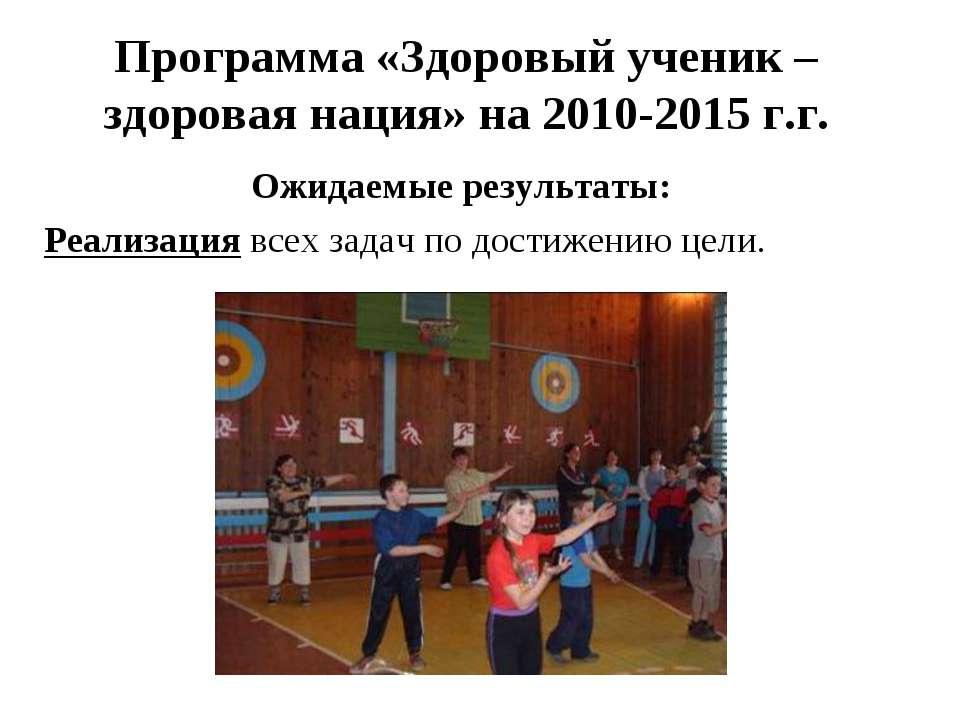 Программа «Здоровый ученик – здоровая нация» на 2010-2015 г.г. Ожидаемые резу...