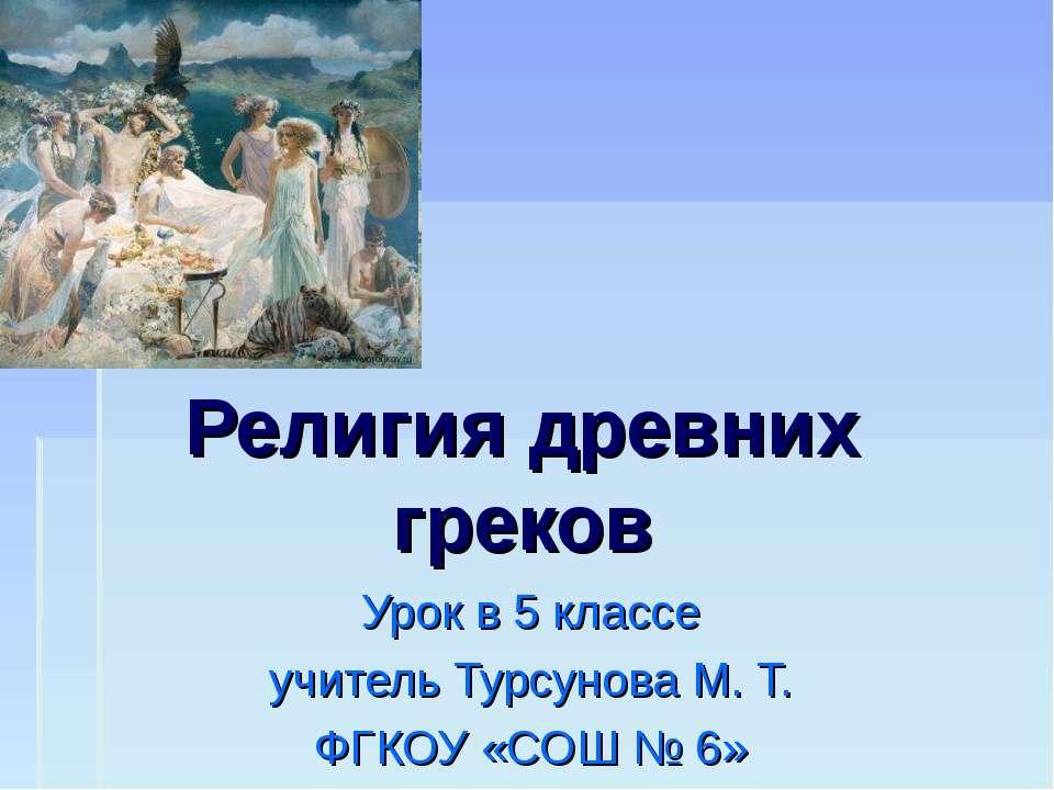 Религия древних греков Урок в 5 классе учитель Турсунова М. Т. ФГКОУ «СОШ № 6»