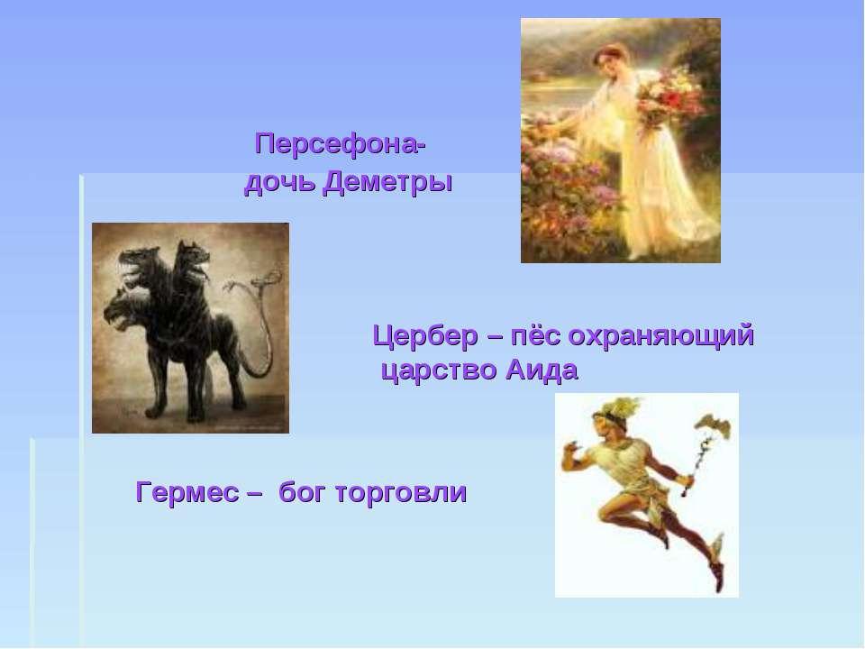 Персефона- дочь Деметры Цербер – пёс охраняющий царство Аида Гермес – бог тор...