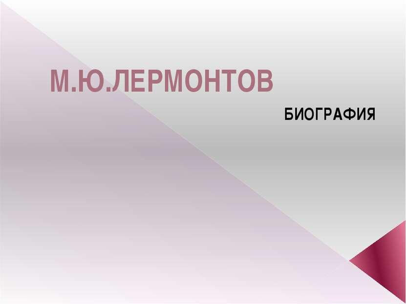 М.Ю.ЛЕРМОНТОВ БИОГРАФИЯ
