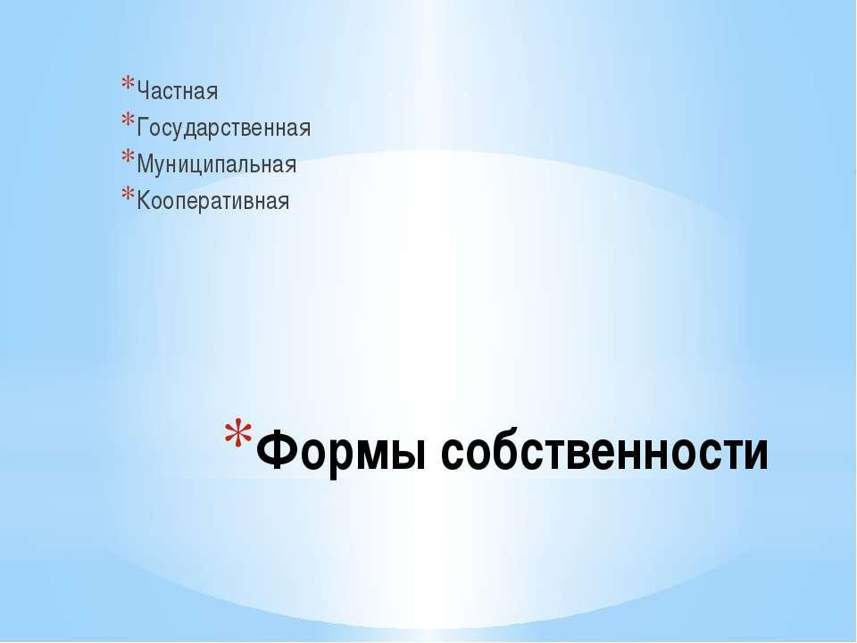 Формы собственности Частная Государственная Муниципальная Кооперативная