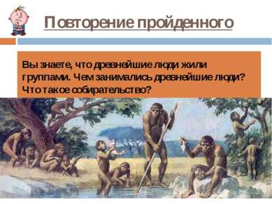 Повторение пройденного Вы знаете, что древнейшие люди жили группами. Чем зани...
