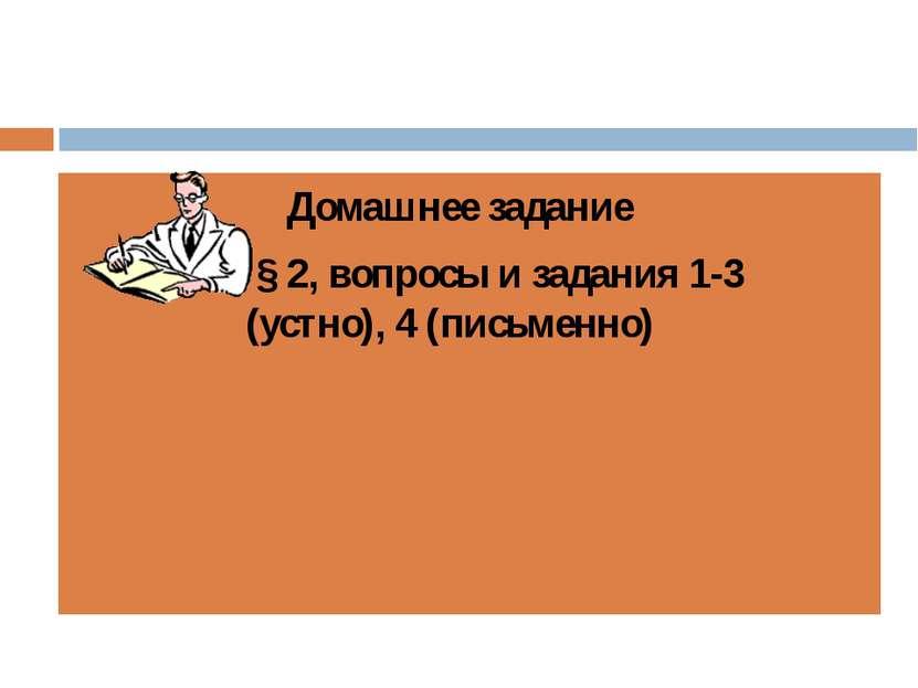 Домашнее задание § 2, вопросы и задания 1-3 (устно), 4 (письменно)