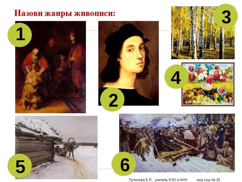 Назови жанры живописи: 1 2 3 4 5 6 Путилова Е.Л. учитель ИЗО и МХК моу сош № 25
