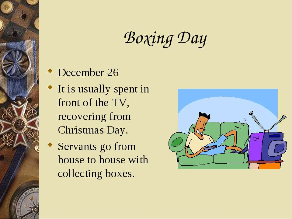 Boxing Day December 26 It is usually spent in front of the TV, recovering fro...
