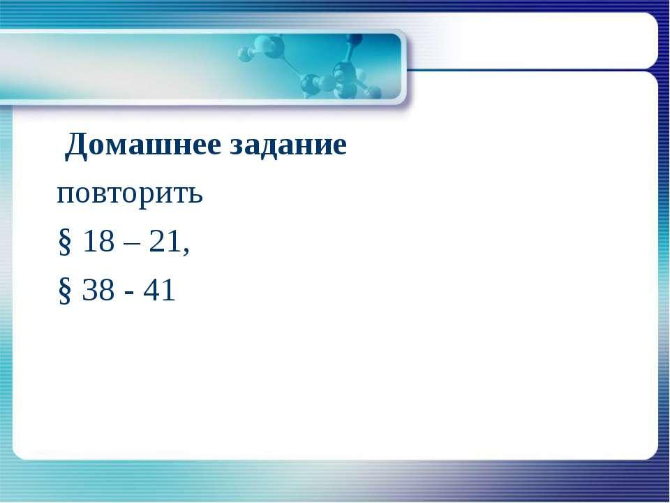 Домашнее задание повторить § 18 – 21, § 38 - 41