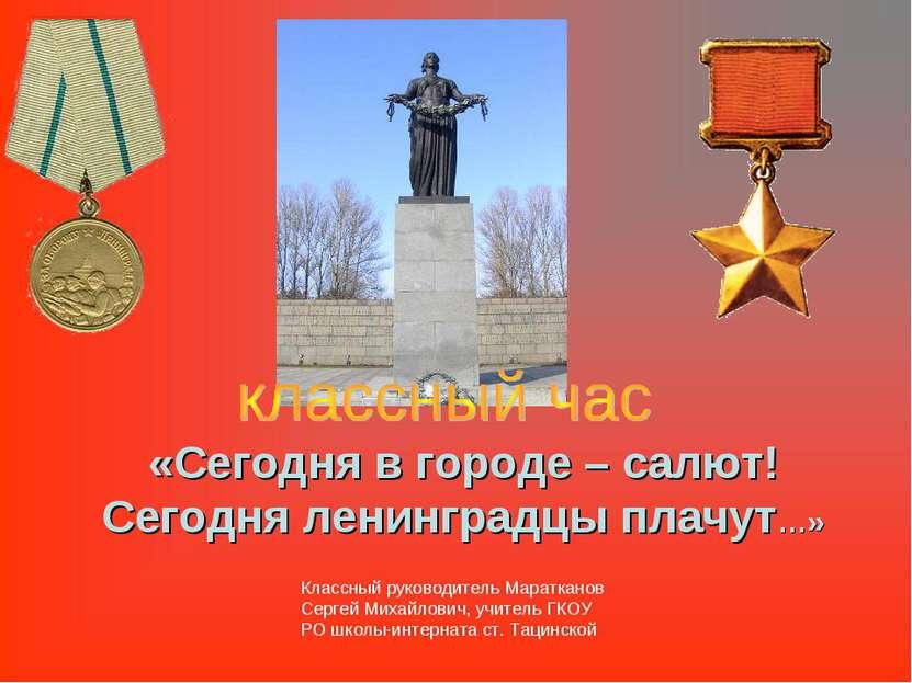 «Сегодня в городе – салют! Сегодня ленинградцы плачут…» Классный руководитель...
