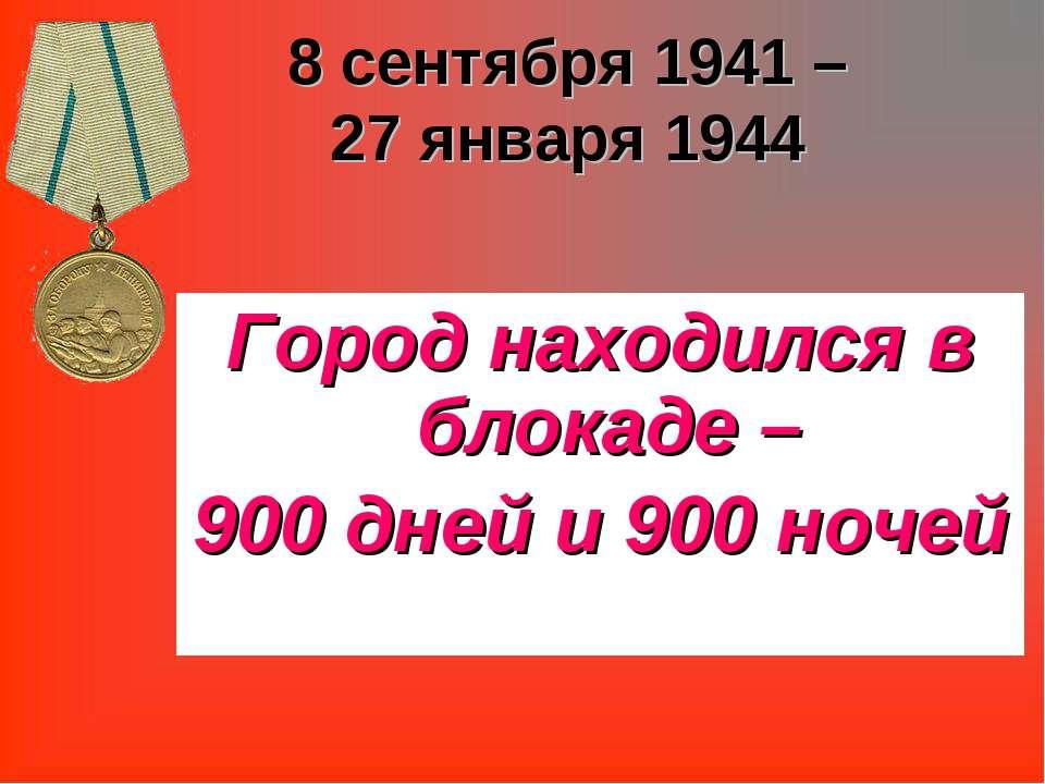 8 сентября 1941 – 27 января 1944 Город находился в блокаде – 900 дней и 900 н...