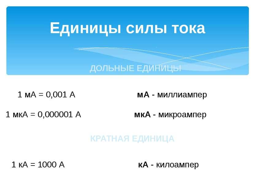 Единицы силы тока ДОЛЬНЫЕ ЕДИНИЦЫ 1 мА = 0,001 А мА - миллиампер 1 мкА = 0,00...