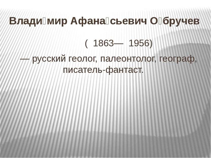 Влади мир Афана сьевич О бручев ( 1863— 1956) — русский геолог, палеонтолог,...