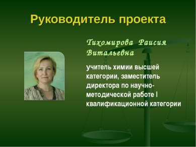 Руководитель проекта Тихомирова Раисия Витальевна учитель химии высшей катего...