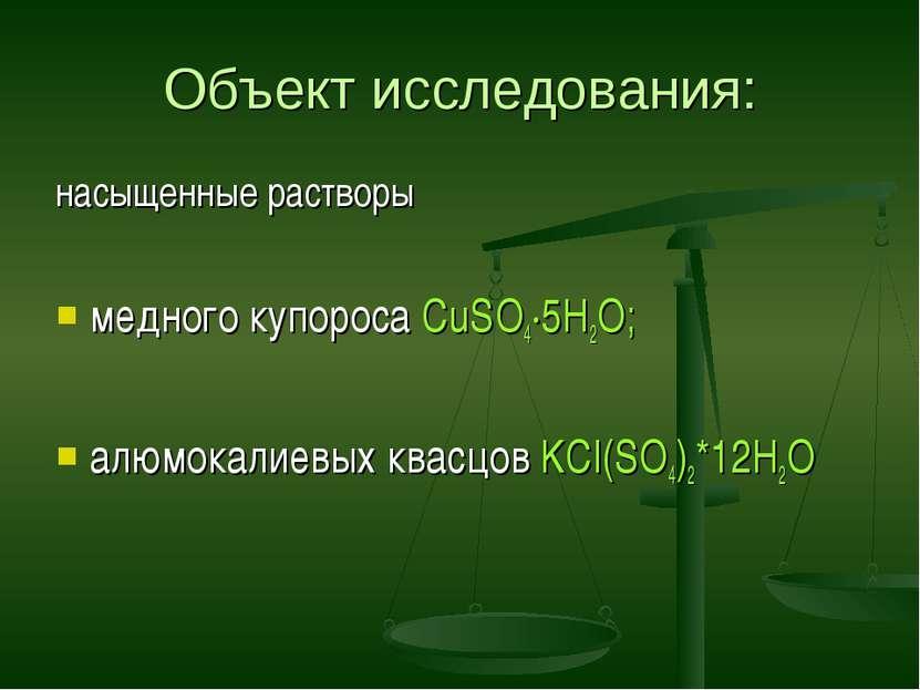 Объект исследования: насыщенные растворы медного купороса CuSO4∙5Н2О; алюмока...