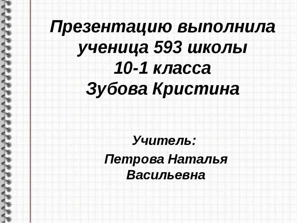 Презентацию выполнила ученица 593 школы 10-1 класса Зубова Кристина Учитель: ...