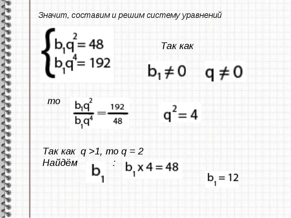 Значит, составим и решим систему уравнений Так как то Так как q >1, то q = 2 ...