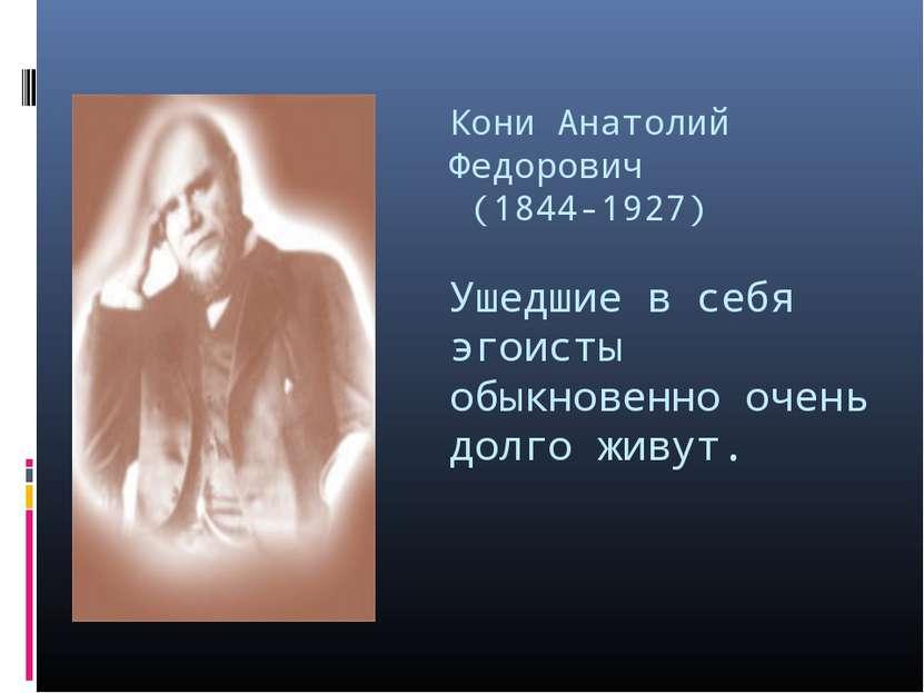 Кони Анатолий Федорович (1844-1927) Ушедшие в себя эгоисты обыкновенно очень ...
