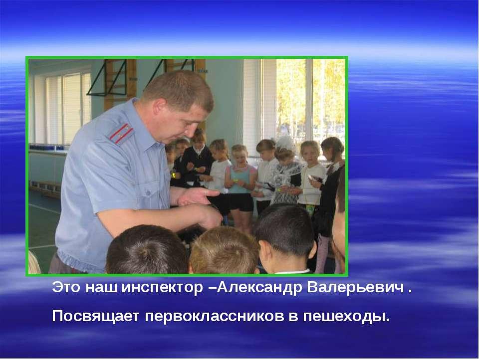 Это наш инспектор –Александр Валерьевич . Посвящает первоклассников в пешеходы.