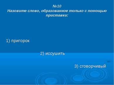 №10 Назовите слово, образованное только с помощью приставки: 1) пригорок 2) и...
