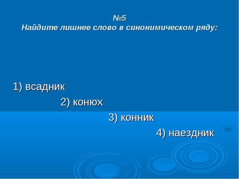 №5 Найдите лишнее слово в синонимическом ряду: 1) всадник 2) конюх 3) конник ...