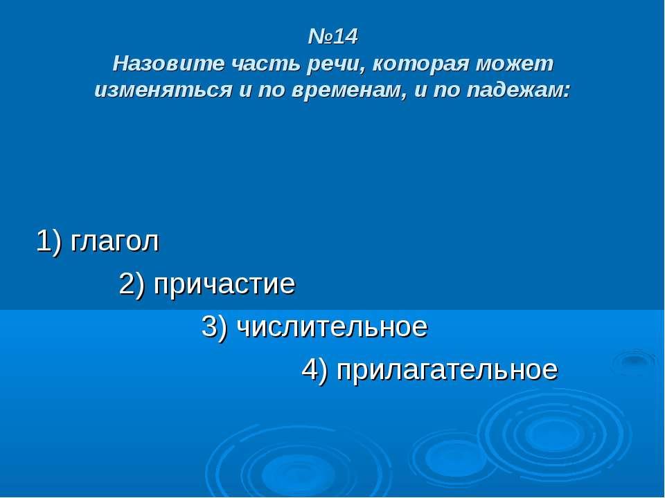 №14 Назовите часть речи, которая может изменяться и по временам, и по падежам...