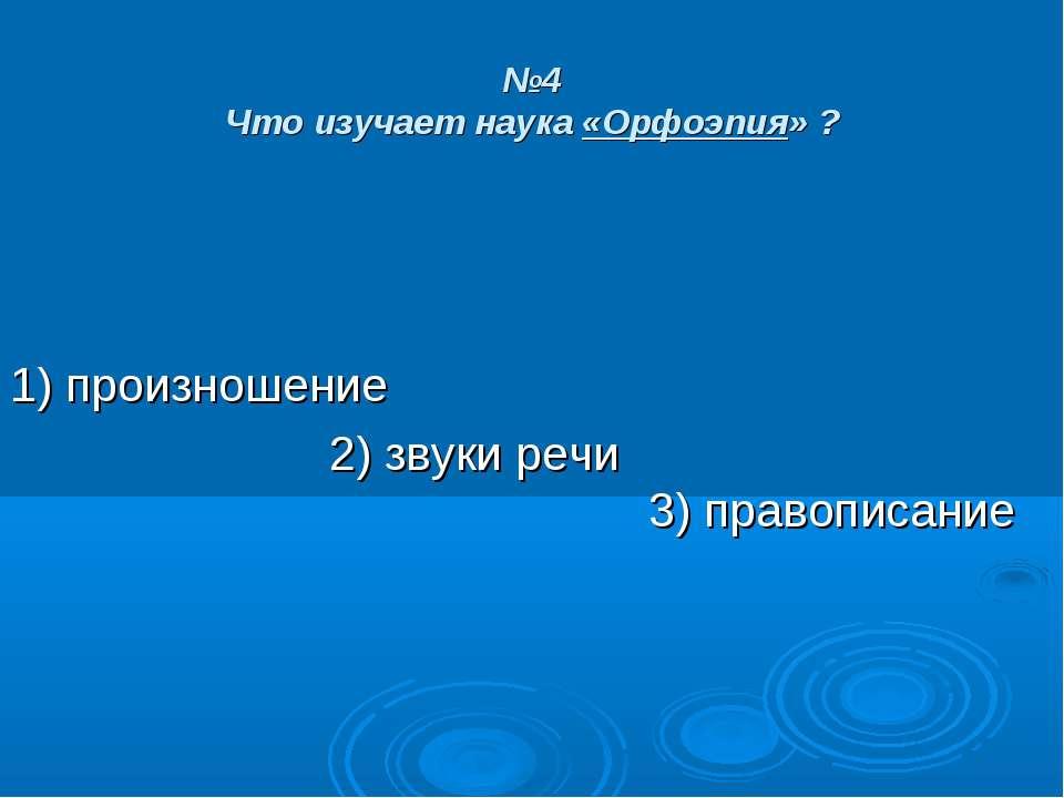 №4 Что изучает наука «Орфоэпия» ? 1) произношение 2) звуки речи 3) правописание