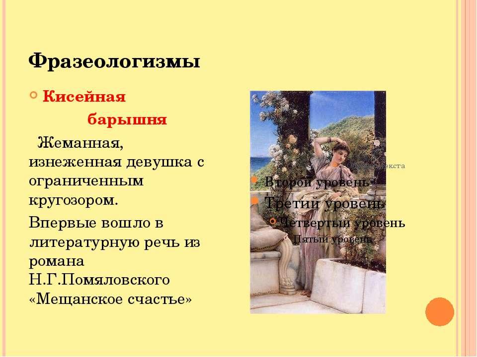 Фразеологизмы Кисейная барышня Жеманная, изнеженная девушка с ограниченным кр...