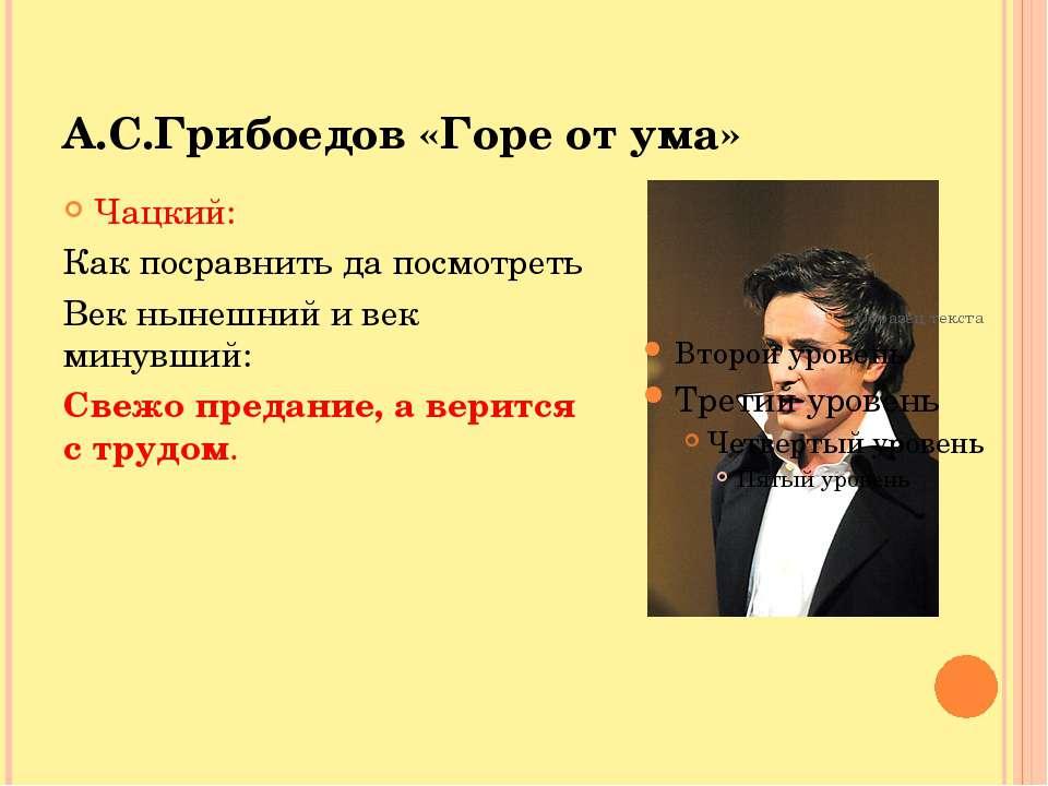 А.С.Грибоедов «Горе от ума» Чацкий: Как посравнить да посмотреть Век нынешний...