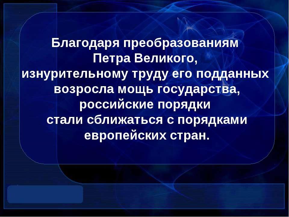 Благодаря преобразованиям Петра Великого, изнурительному труду его подданных ...