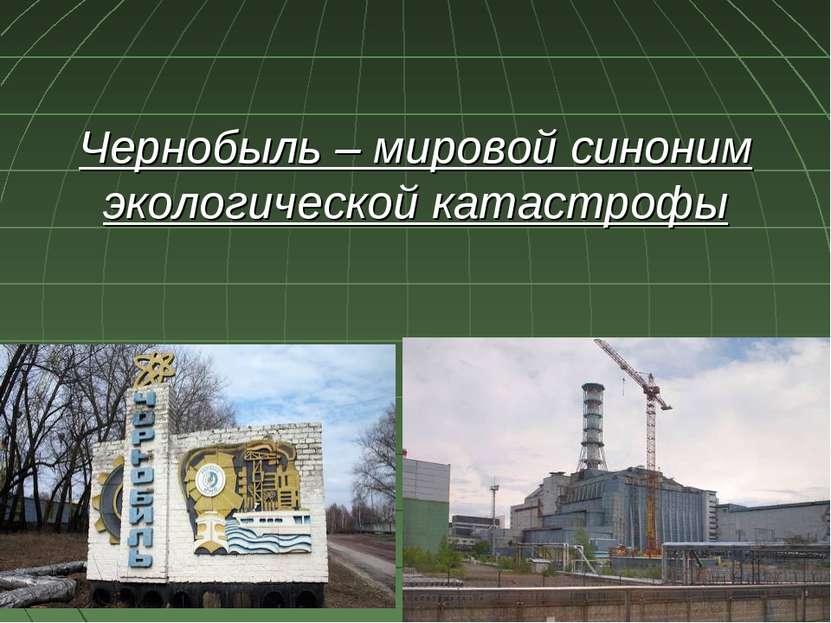 Чернобыль – мировой синоним экологической катастрофы