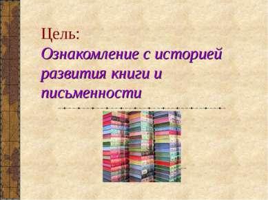 Цель: Ознакомление с историей развития книги и письменности