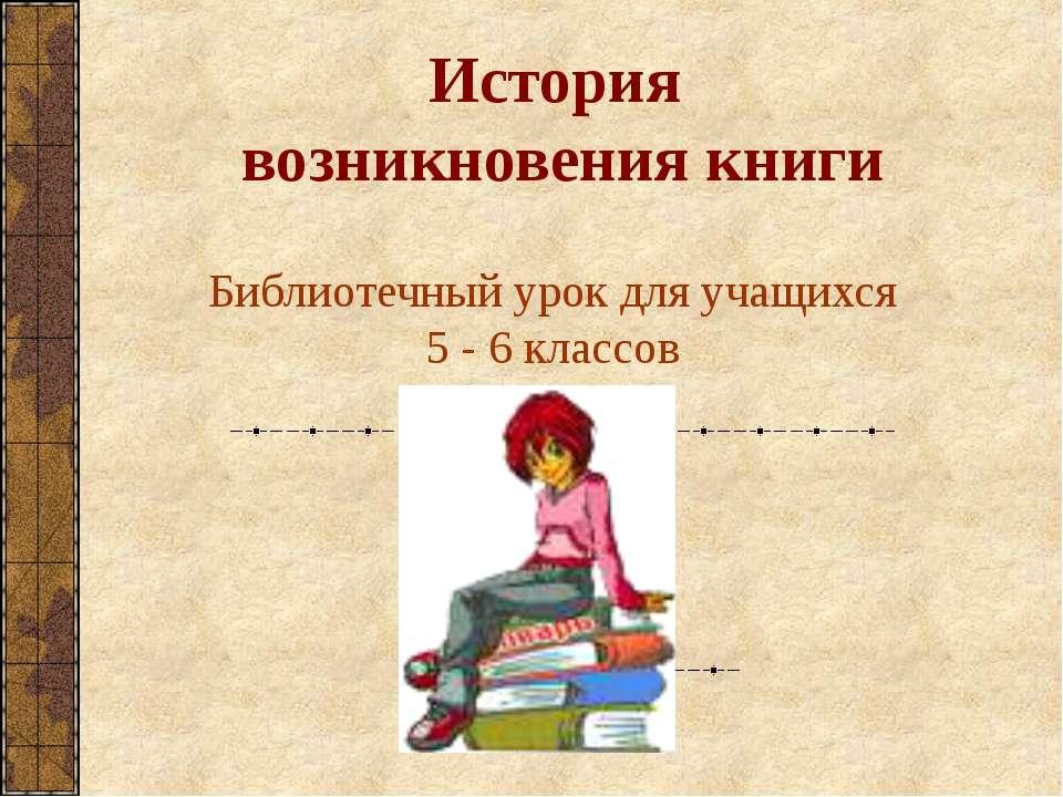 История возникновения книги Библиотечный урок для учащихся 5 - 6 классов
